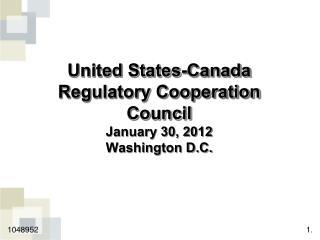 United States-Canada Regulatory Cooperation Council January 30, 2012 Washington D.C.