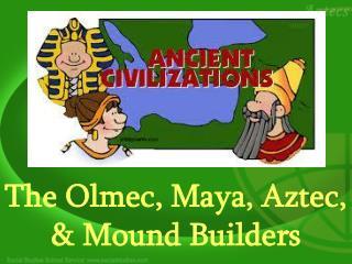 The Olmec, Maya, Aztec, & Mound Builders