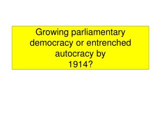 Growing parliamentary democracy or entrenched autocracy by 1914?