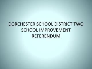 DORCHESTER SCHOOL DISTRICT TWO SCHOOL IMPROVEMENT REFERENDUM