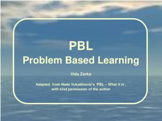 P BL Problem  Based Learning Vida Zorko Adapted  from Nada Vukadinovi ć 's 'PBL – What it is',