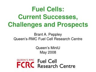 Fuel Cells:  Current Successes, Challenges and Prospects  Brant A. Peppley Queen s-RMC Fuel Cell Research Centre  Queen