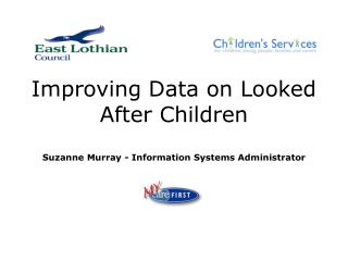 Improving Data on Looked After Children Suzanne Murray - Information Systems Administrator