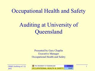 Occupational Health and Safety  Auditing at University of Queensland   Presented by Gary Chaplin Executive Manager Occup