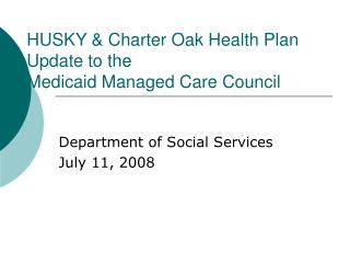 HUSKY & Charter Oak Health Plan  Update to the  Medicaid Managed Care Council