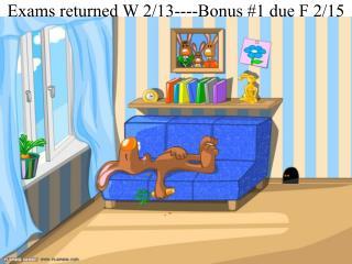 Exams returned W 2/13----Bonus #1 due F 2/15