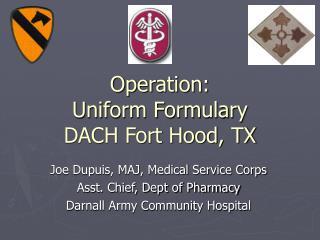 Operation:              Uniform Formulary       DACH Fort Hood, TX