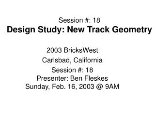 Session #: 18 Design Study: New Track Geometry