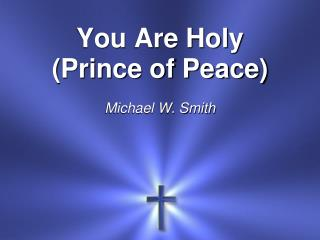 You Are Holy (Prince of Peace) Michael W. Smith