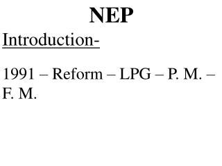 NEP Introduction- 1991 – Reform – LPG – P. M. –  F. M.