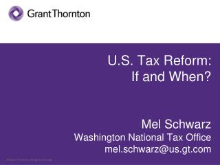 U.S. Tax Reform: If and When? Mel Schwarz Washington National Tax Office mel.schwarz@us.gt