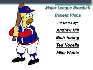 Major League Baseball  Benefit Plans Presented by: Andrew Hill Blair Huang Ted Nocella Mike Wahls