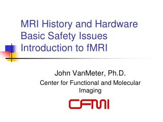 MRI History and Hardware Basic Safety Issues Introduction to fMRI