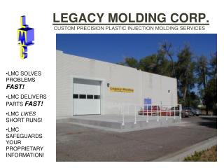 LEGACY MOLDING CORP.       	         CUSTOM PRECISION PLASTIC INJECTION MOLDING SERVICES