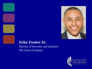 Erby Foster Jr. Director of Diversity and Inclusion The Clorox Company