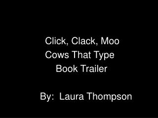 Click, Clack, Moo  		    	Cows That Type  			    Book Trailer  		    By:  Laura Thompson
