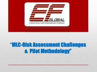 """"""" MLC-Risk Assessment Challenges &  Pilot Methodology"""""""