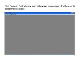 First Screen : First window form will always remain open, for the user to select menu options.