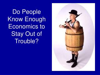 Do People Know Enough Economics to Stay Out of Trouble?