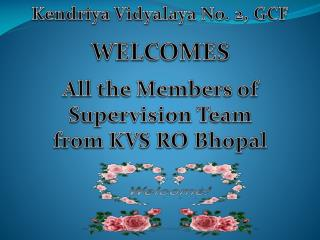 Kendriya Vidyalaya No. 2, GCF  WELCOMES All the Members of Supervision Team from KVS RO Bhopal