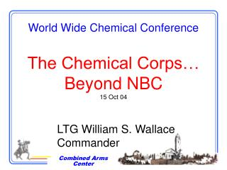 World Wide Chemical Conference The Chemical Corps… Beyond NBC 15 Oct 04