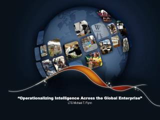 """ Operationalizing  Intelligence Across the Global Enterprise"" LTG Michael T. Flynn"