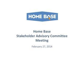 Home Base  Stakeholder Advisory Committee Meeting February 27, 2014