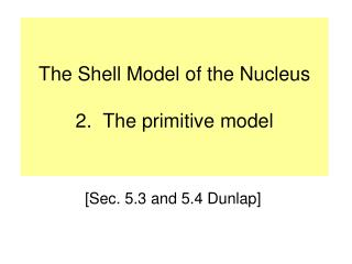 The Shell Model of the Nucleus 2.  The primitive model