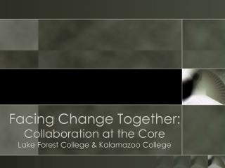 Facing Change Together:  Collaboration at the Core Lake Forest College & Kalamazoo College
