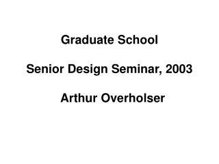 Graduate School Senior Design Seminar, 2003   Arthur Overholser