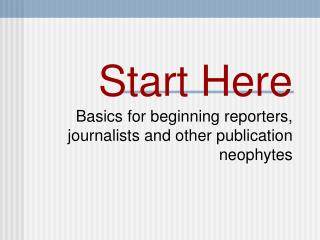 Start Here Basics for beginning reporters, journalists and other publication neophytes
