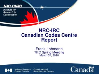 NRC-IRC Canadian Codes Centre  Report  Frank Lohmann TRC Spring Meeting March 3 rd , 2010