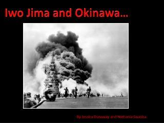 Iwo Jima and Okinawa…