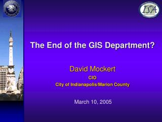 The End of the GIS Department? David Mockert CIO  City of Indianapolis/Marion County