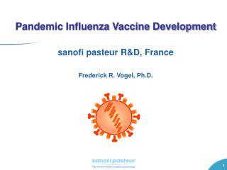 Pandemic Influenza Vaccine Development sanofi pasteur R&D, France Frederick R. Vogel, Ph.D.