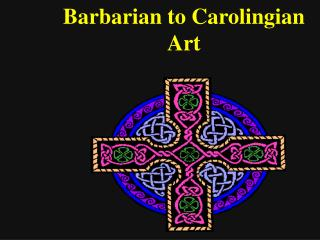Barbarian to Carolingian  Art