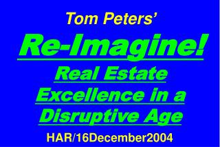 Tom Peters'   Re-Imagine! Real Estate Excellence in a Disruptive Age HAR/16December2004