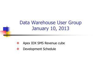 Data Warehouse User Group January 10, 2013