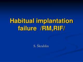 Habitual implantation failure  /RM,RIF/