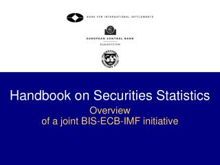 Handbook on Securities Statistics Overview  of a joint BIS-ECB-IMF initiative