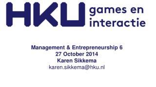 Management &  Entrepreneurship  6 27  October  2014 Karen Sikkema  karen.sikkema@hku.nl