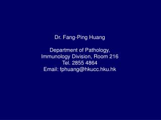 Dr. Fang-Ping Huang Department of Pathology, Immunology Division, Room 216 Tel. 2855 4864
