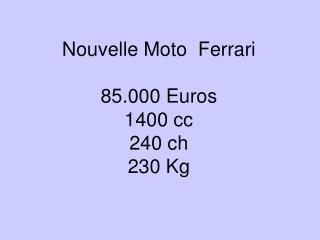 Nouvelle Moto  Ferrari  85.000 Euros 1400 cc 240 ch 230 Kg