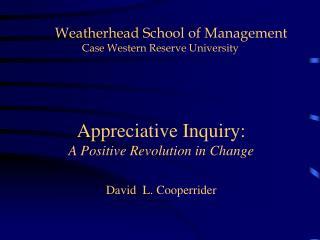 Appreciative Inquiry:  A Positive Revolution in Change David  L. Cooperrider