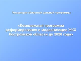 «Комплексная программа реформирования и модернизации ЖКХ  Костромской области до  2020 г ода »