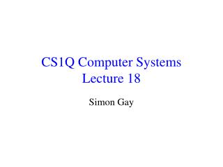 CS1Q Computer Systems Lecture 18