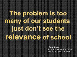 The problem is too  many of our students  just don't see the  relevance  of school