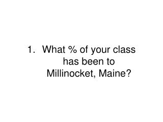 What % of your class  has been to  Millinocket, Maine?