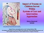 Impact of Trauma on  Children Served Within  Systems of Care and  Intervention Approaches