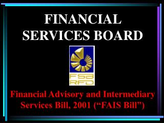 "Financial Advisory and Intermediary Services Bill, 2001 (""FAIS Bill"")"